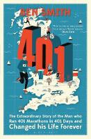 401 The Extraordinary Story of the Man Who Ran 401 Marathons in 401 Days and Changed His Life Forever by Ben Smith