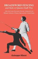 Broadsword Fencing and Stick or Quarter-Staff Play - After the Latest European Practice Adopted in the Military Schools of France Italy and the United States by Guiseppe Riboni