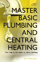 Master Basic Plumbing And Central Heating A quick guide to plumbing and heating jobs, including basic emergency repairs by Roy Treloar