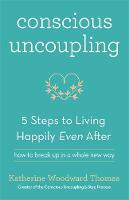 Conscious Uncoupling The 5 Steps to Living Happily Even After by Katherine Woodward Thomas