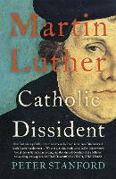 Martin Luther Catholic Dissident by Peter Stanford