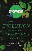 How Evolution Explains Everything About Life From Darwin's brilliant idea to today's epic theory by New Scientist
