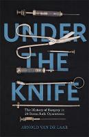 Under the Knife A History of Surgery in 28 Remarkable Operations by Arnold van de Laar