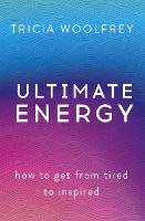 Ultimate Energy How To Get From Tired To Inspired by Tricia Woolfrey