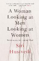 A Woman Looking at Men Looking at Women Essays on Art, Sex, and the Mind by Siri Hustvedt