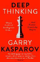 Deep Thinking Where Machine Intelligence Ends and Human Creativity Begins by Garry Kasparov, Mig Greengard