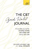 CBT Good Habit Journal A mindful journal for replacing anxiety and stress with clarity and calm by Christine Wilding, Gill Hasson