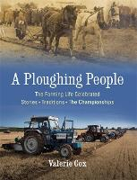 A Ploughing People The Farming Life Celebrated - Stories, Traditions, The Championships by Valerie Cox