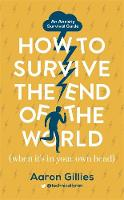 How to Survive the End of the World (When it's in Your Own Head) An Anxiety Survival Guide by Aaron Gillies