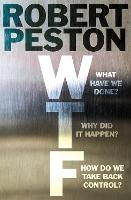 WTF What have we done? Why did it happen? How do we take back control? by Robert Peston