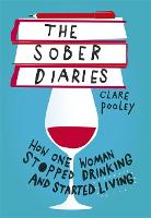 The Sober Diaries How one mum stopped drinking and started living by Clare Pooley
