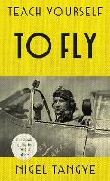 Teach Yourself to Fly The classic guide to flying a plane by Nigel Tangye