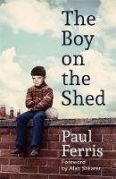 The Boy on the Shed A remarkable sporting memoir with a foreword by Alan Shearer by Paul Ferris