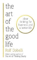 The Art of the Good Life Clear Thinking for Business and a Better Life - from 'one of Europe's finest minds' (Matt Ridley) by Rolf Dobelli