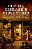 Death, Disease & Dissection The Life of a Surgeon Apothecary 1750 - 1850 by Suzie Grogan