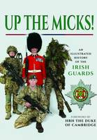 Up the Micks! A Pictorial History of the Irish Guards Regiment by Irish Guards