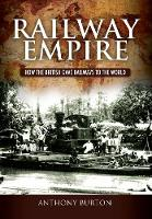 Railway Empire How the British Gave Railways to the World by Anthony Burton
