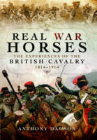 Real War Horses The Experience of the British Cavalry 1814 - 1914 by Anthony Dawson