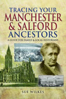 Tracing Your Manchester and Salford Ancestors by Sue Wilkes