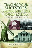 Tracing Your Ancestors: Cambridgeshire, Essex, Norfolk and Suffolk A Guide For Family Historians by Gill Blanchard