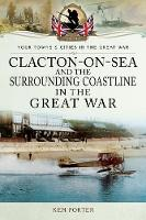 Clacton-on-Sea and the Surrounding Coastline in the Great War by Kenneth Porter