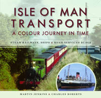Isle of Man Transport: A Colour Journey in Time Steam Railways, Ships, and Road Services Buses by Martin Jenkins, Charles Roberts