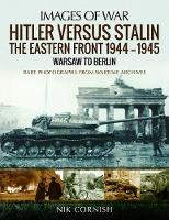 Hitler versus Stalin: The Eastern Front 1944-1945: Warsaw to Berlin Rare Photographs from Wartime Archives by Nik Cornish