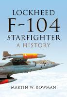 Lockheed F-104 Starfighter A History by Martin W. Bowman