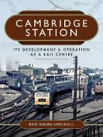 Cambridge Station Its Development and Operation as a Rail Centre by Rob Shorland-Ball