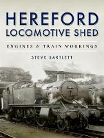 Hereford Locomotive Shed Engines and Train Workings by Steve Bartlett