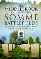The Middlebrook Guide to the Somme Battlefields A Comprehensive Coverage from Crecy to the World Wars by Martin Middlebrook, Mary Middlebrook