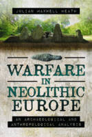 Warfare in Neolithic Europe An Archaeological and Anthropological Analysis by Julian Maxwell Heath