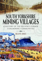 South Yorkshire Mining Villages A History of the Region's Former Coal Mining Communities by Melvyn Jones