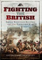 Fighting the British French Eyewitness Accounts from the Napoleonic Wars by Bernard Wilkin, Rene Wilkin