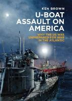 U-Boat Assault on America Why the Us Was Unprepared for War in the Atlantic by Ken Brown