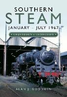 Southern Steam: January - July 1967 Countdown to Extinction by Alan J. Goodwin