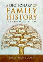 A Dictionary of Family History The Genealogists' ABC by Jonathan Scott