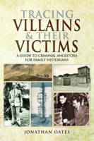 Tracing Villains and Their Victims A Guide to Criminal Ancestors for Family Historians by Jonathan Oates