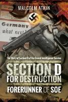 Section D for Destruction Forerunner of SOE by Malcolm Atkin