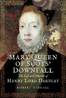 Mary Queen of Scots Downfall The Life and Murder of Henry, Lord Darnley by Robert Stedall