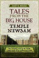 Tales from the Big House: Temple Newsam The Hampton Court of the North, 1,000 Years of its History and People by Steve Ward