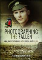 Photographing the Fallen A War Graves Photographer on the Western Front 1915 1919 by Jeremy Gordon-Smith