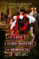 The Lady Lord Mayors of Norwich 1923 - 2017 by Phyllida Scrivens