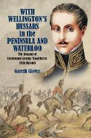 With Wellington's Hussars in the Peninsula and at Waterloo The Journal of Lieutenant George Woodberry, 18th Hussars by Gareth Glover