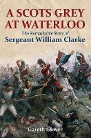 A Scot's Grey at Waterloo The Remarkable Story of Sergeant William Clarke by Gareth Glover