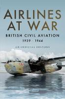 Airlines at War British Civil Aviation 1939 - 1944 by Simon Wills