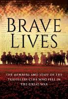 Brave Lives The Members and Staff of the Travellers Club Who Fell in the Great War by Travellers Club