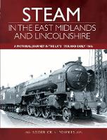 Steam in the East Midlands and Lincolnshire A Pictorial Journey in the Late 1950s and Early 1960s by Roderick H. Fowkes