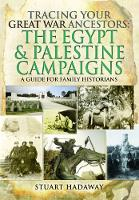 Tracing Your Great War Ancestors: The Egypt and Palestine Campaigns A Guide for Family Historians by Stuart Hadaway