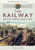 The Railway - British Track Since 1804 by Andrew Dow